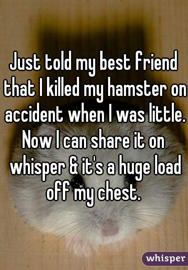 Just told my best friend that I killed my hamster on accident when I was little. Now I can share it on whisper & it's a huge load off my chest.