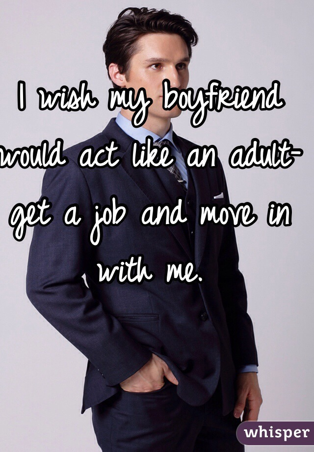 I wish my boyfriend would act like an adult- get a job and move in with me.