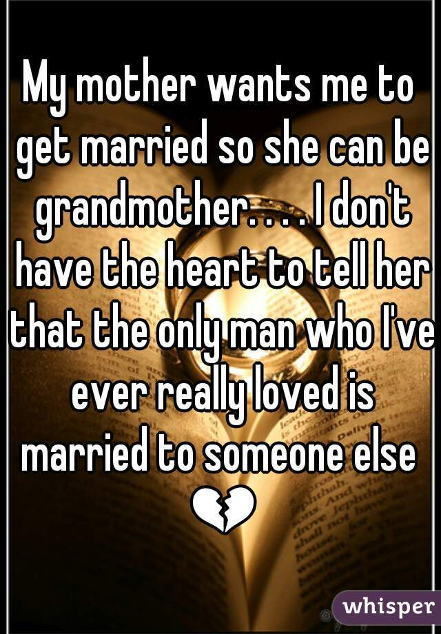 My mother wants me to get married so she can be grandmother. . . . I don't have the heart to tell her that the only man who I've ever really loved is married to someone else  💔