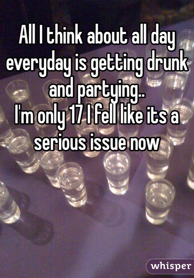All I think about all day everyday is getting drunk and partying.. I'm only 17 I fell like its a serious issue now