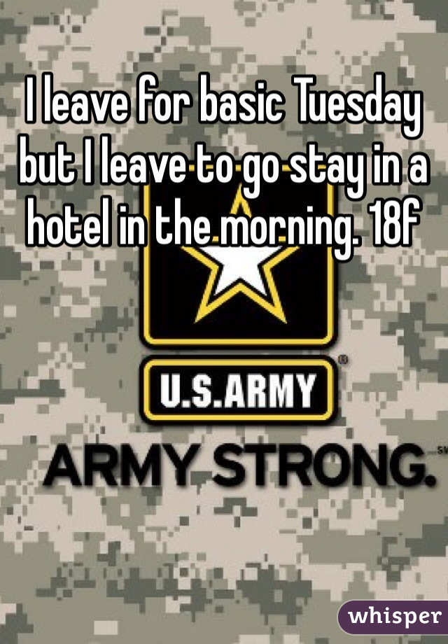 I leave for basic Tuesday but I leave to go stay in a hotel in the morning. 18f