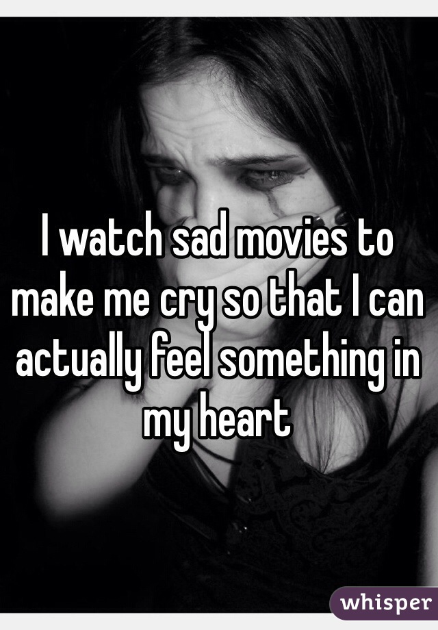 I watch sad movies to make me cry so that I can actually feel something in my heart