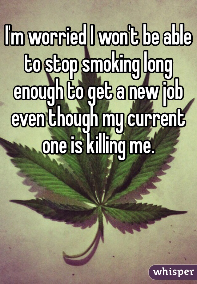 I'm worried I won't be able to stop smoking long enough to get a new job even though my current one is killing me.