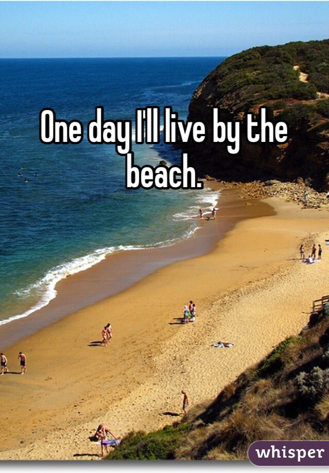 One day I'll live by the beach.