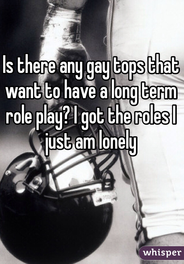 Is there any gay tops that want to have a long term role play? I got the roles I just am lonely