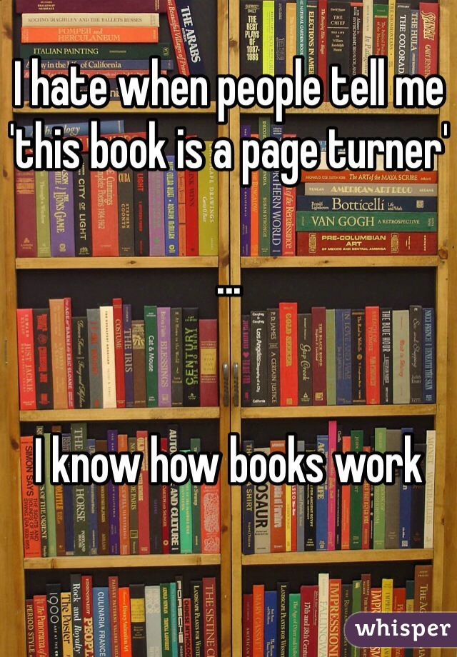 I hate when people tell me 'this book is a page turner'  ...   I know how books work