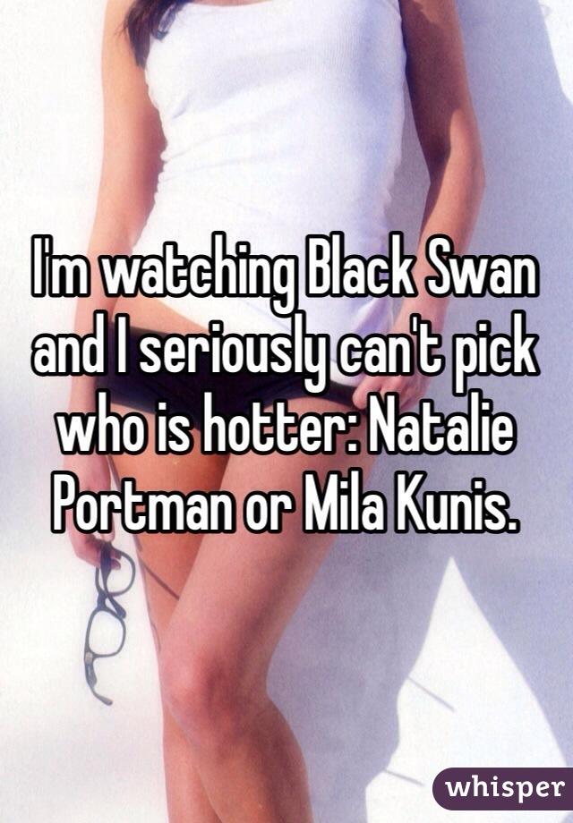 I'm watching Black Swan and I seriously can't pick who is hotter: Natalie Portman or Mila Kunis.