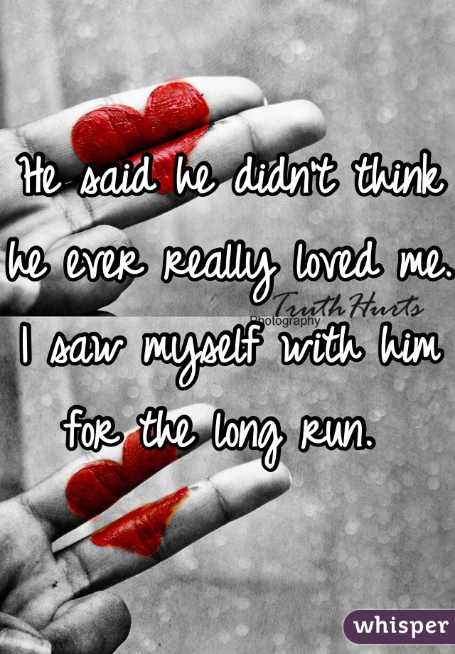He said he didn't think he ever really loved me. I saw myself with him for the long run.