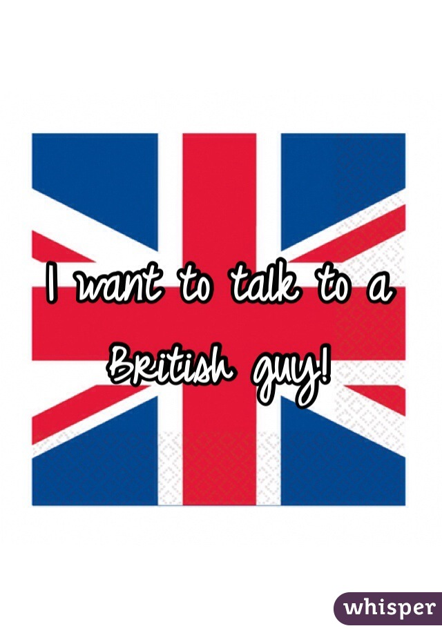 I want to talk to a British guy!
