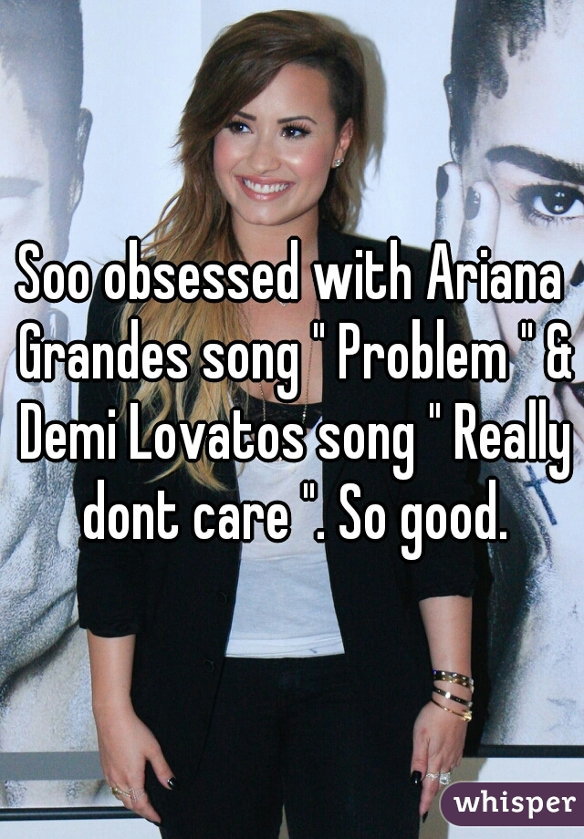 "Soo obsessed with Ariana Grandes song "" Problem "" & Demi Lovatos song "" Really dont care "". So good."