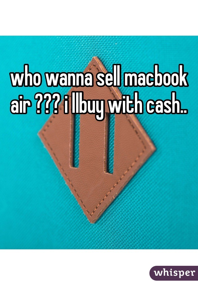 who wanna sell macbook air ??? i llbuy with cash..
