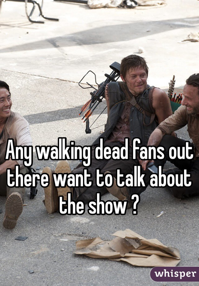 Any walking dead fans out there want to talk about the show ?