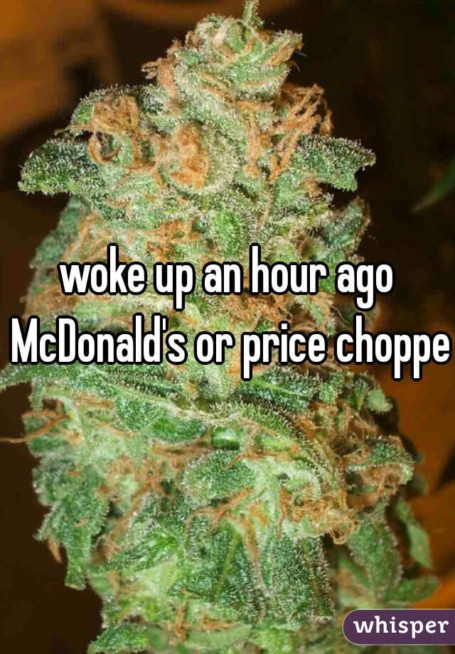 woke up an hour ago McDonald's or price chopper