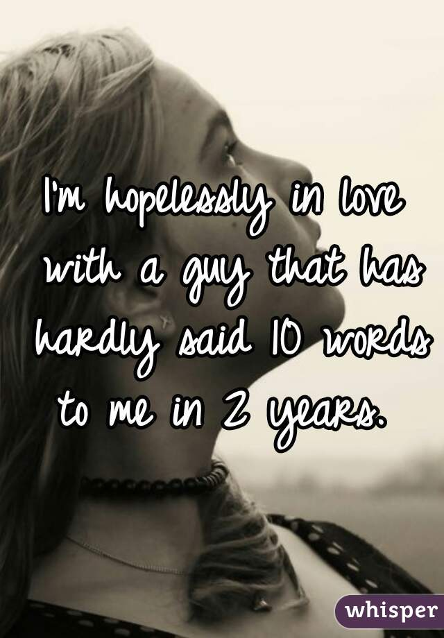 I'm hopelessly in love with a guy that has hardly said 10 words to me in 2 years.