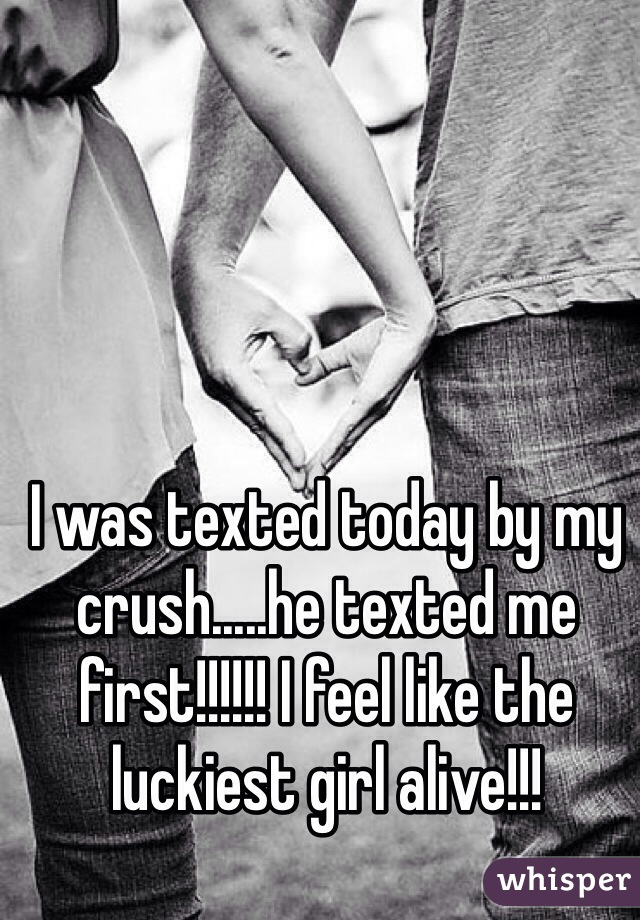 I was texted today by my crush.....he texted me first!!!!!! I feel like the luckiest girl alive!!!