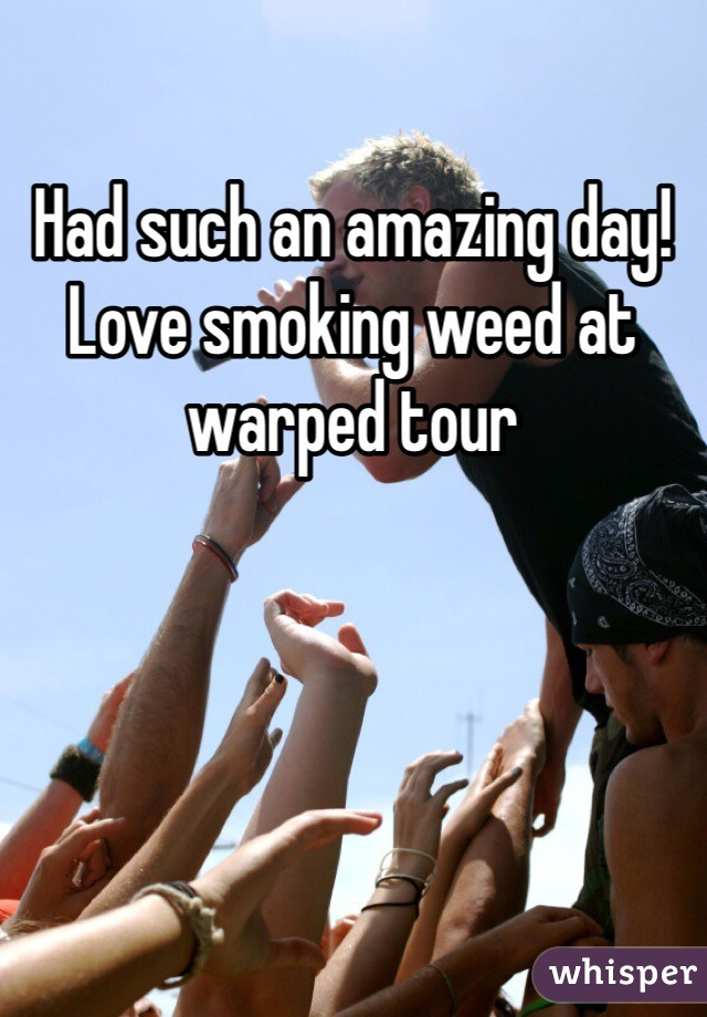 Had such an amazing day! Love smoking weed at warped tour