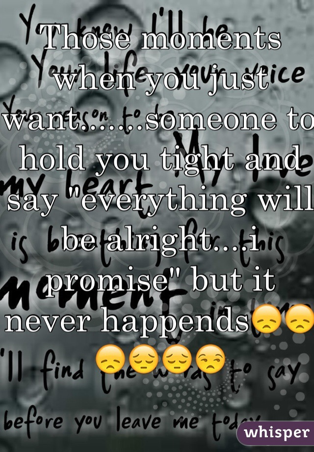 """Those moments when you just want.......someone to hold you tight and say """"everything will be alright....i promise"""" but it never happends😞😞😞😔😔😒"""