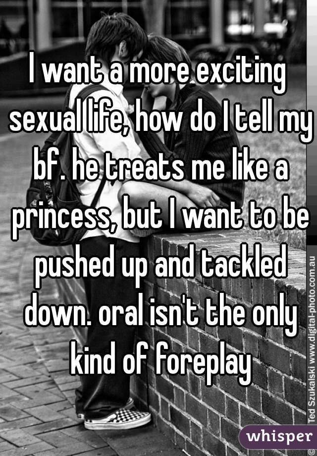 I want a more exciting sexual life, how do I tell my bf. he treats me like a princess, but I want to be pushed up and tackled down. oral isn't the only kind of foreplay