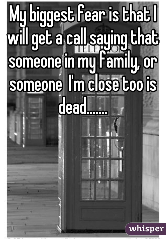 My biggest fear is that I will get a call saying that someone in my family, or someone  I'm close too is dead.......