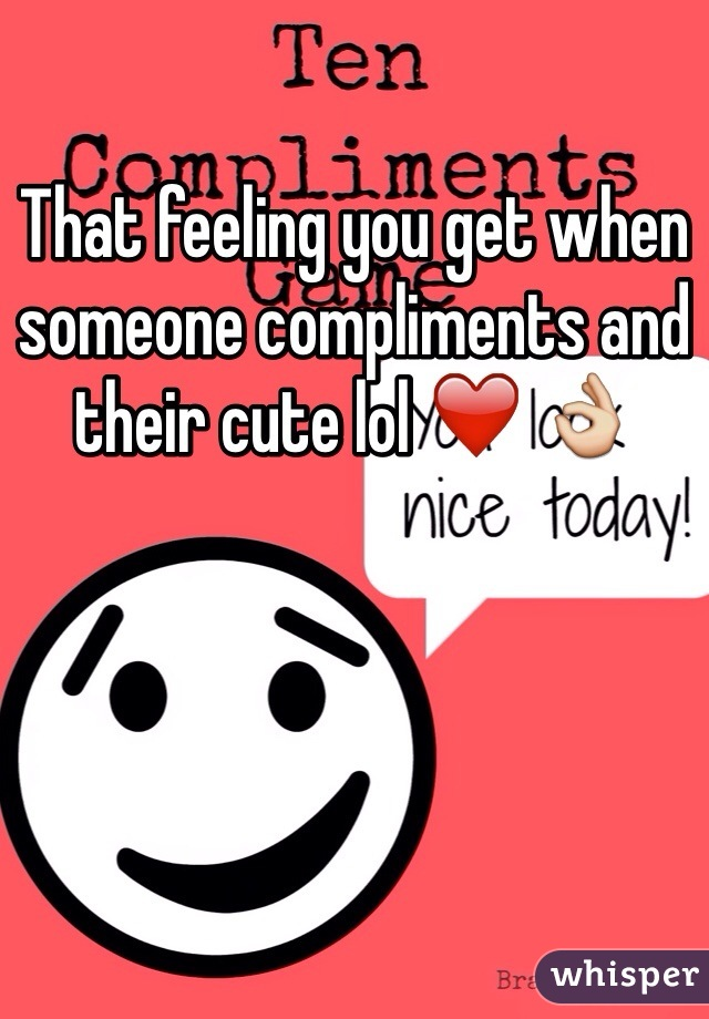 That feeling you get when someone compliments and their cute lol ❤️ 👌