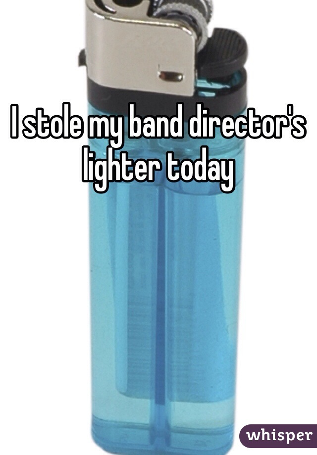 I stole my band director's lighter today