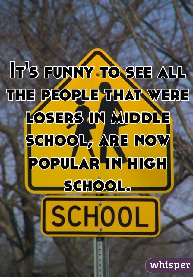 It's funny to see all the people that were losers in middle school, are now popular in high school.