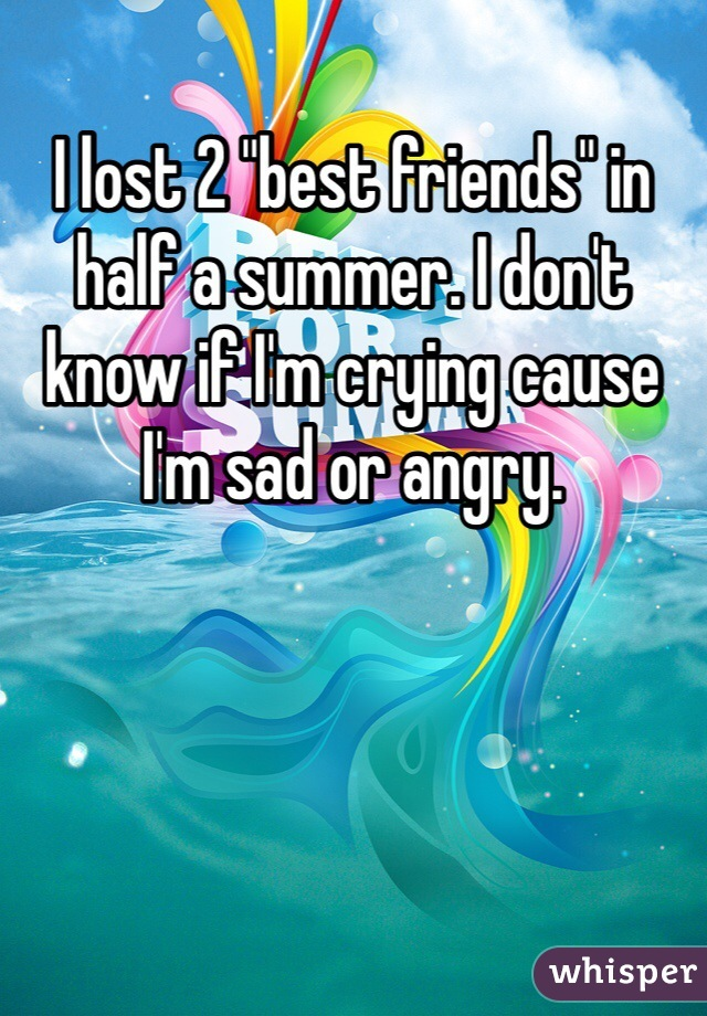 """I lost 2 """"best friends"""" in half a summer. I don't know if I'm crying cause I'm sad or angry."""