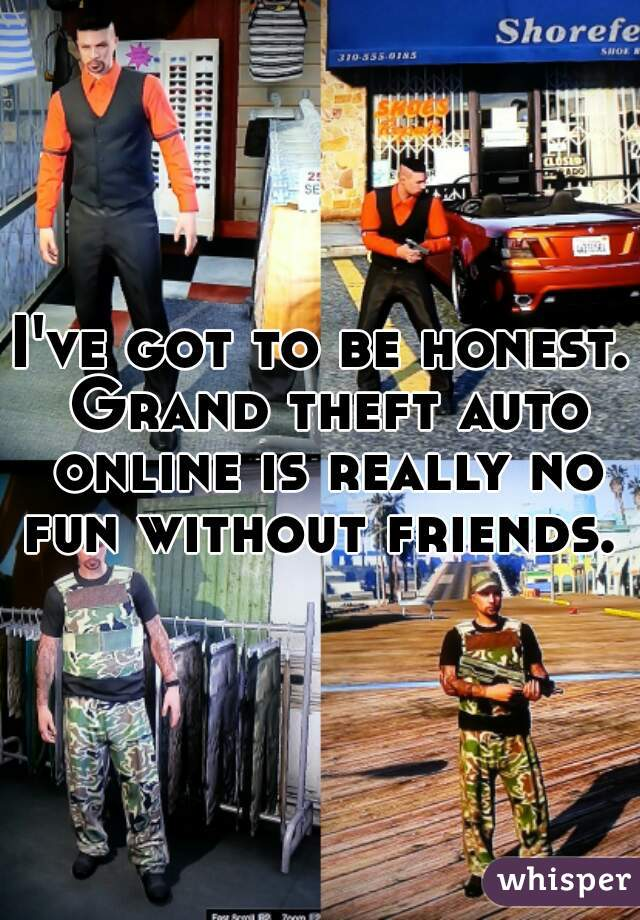 I've got to be honest. Grand theft auto online is really no fun without friends.