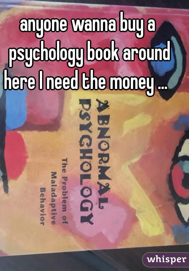 anyone wanna buy a psychology book around here I need the money ...