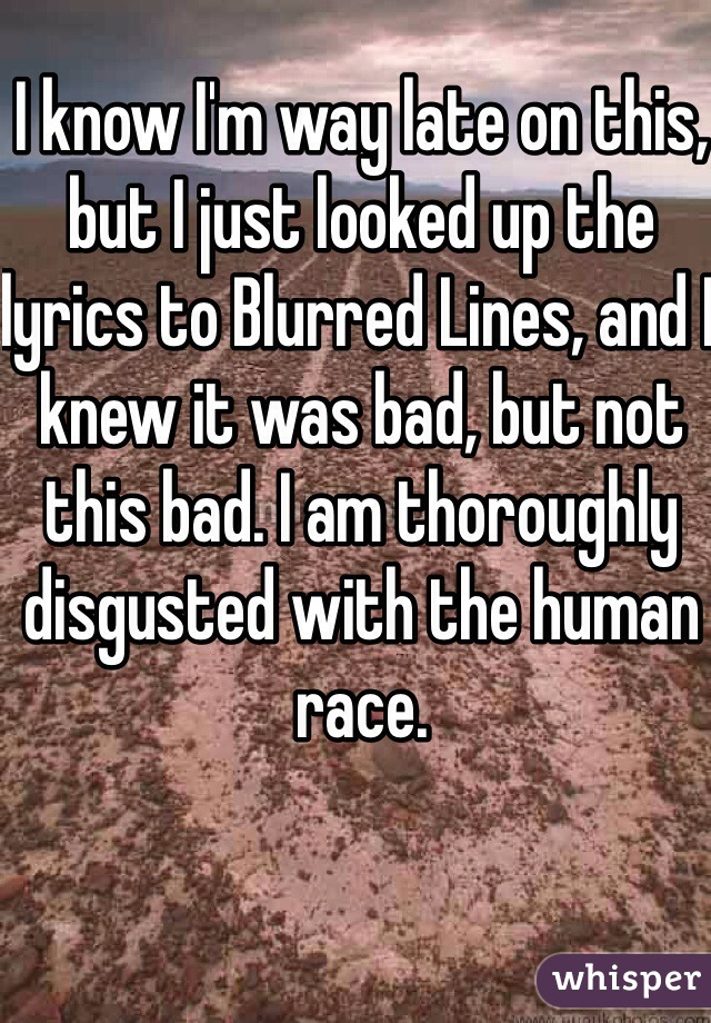 I know I'm way late on this, but I just looked up the lyrics to Blurred Lines, and I knew it was bad, but not this bad. I am thoroughly disgusted with the human race.