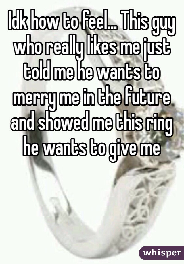 Idk how to feel... This guy who really likes me just told me he wants to merry me in the future and showed me this ring he wants to give me