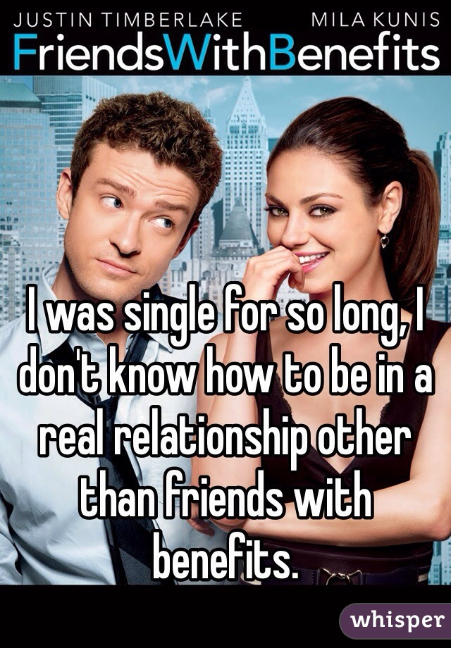 I was single for so long, I don't know how to be in a real relationship other than friends with benefits.