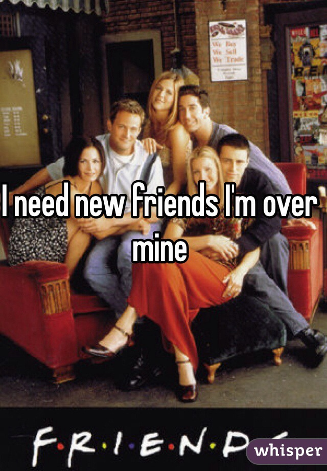 I need new friends I'm over mine