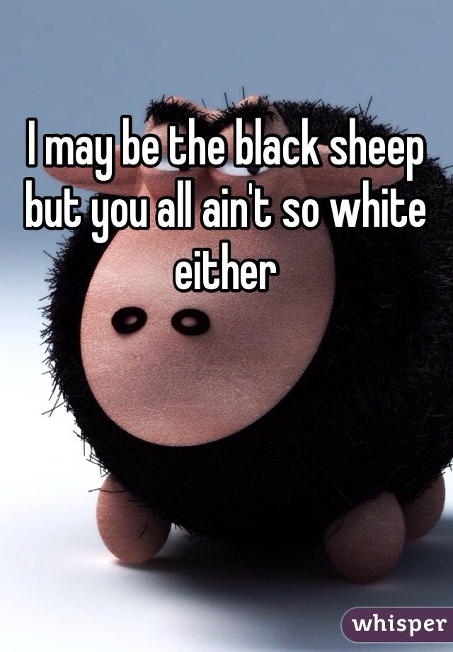 I may be the black sheep but you all ain't so white either