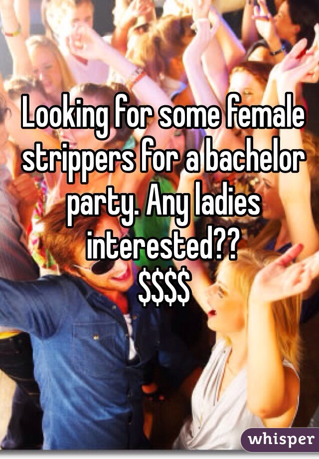 Looking for some female strippers for a bachelor party. Any ladies interested??  $$$$