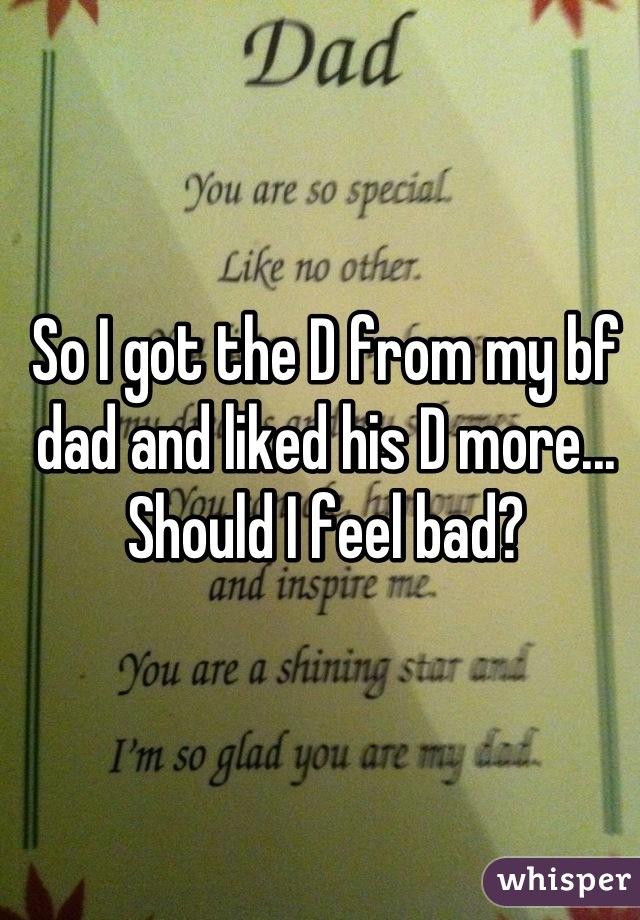 So I got the D from my bf dad and liked his D more... Should I feel bad?
