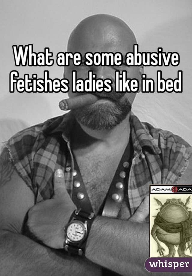 What are some abusive fetishes ladies like in bed