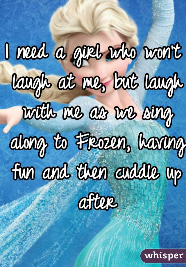 I need a girl who won't laugh at me, but laugh with me as we sing along to Frozen, having fun and then cuddle up after