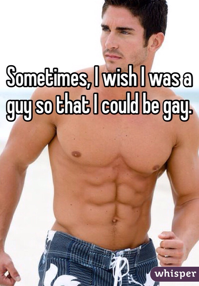 Sometimes, I wish I was a guy so that I could be gay.