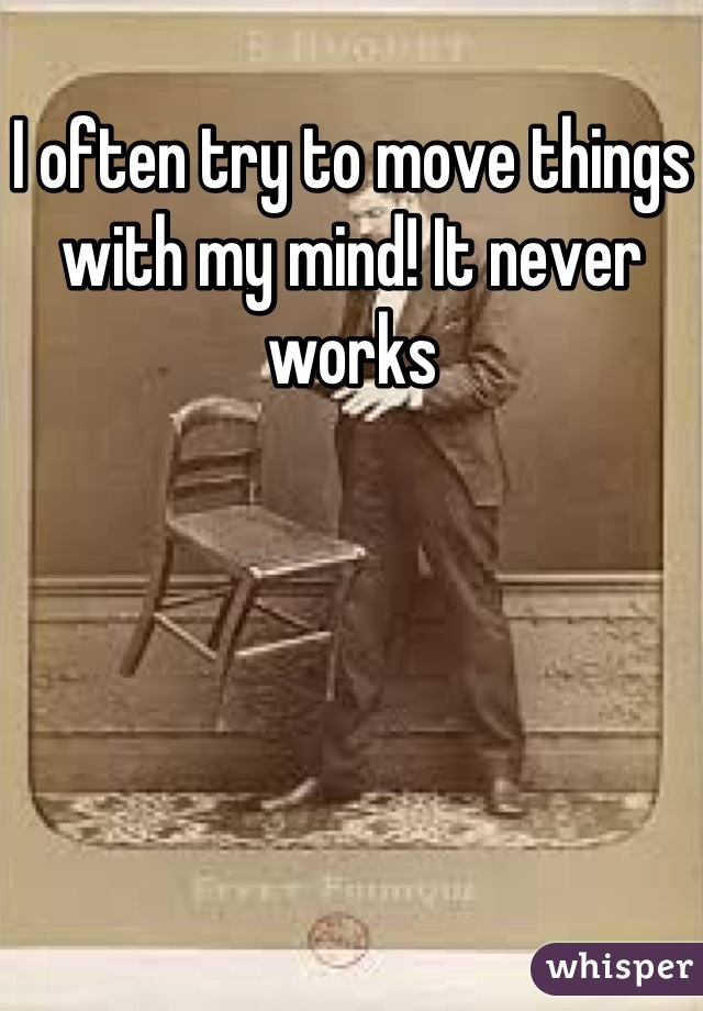 I often try to move things with my mind! It never works