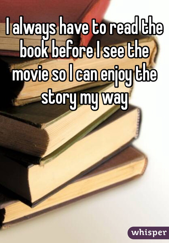 I always have to read the book before I see the movie so I can enjoy the story my way
