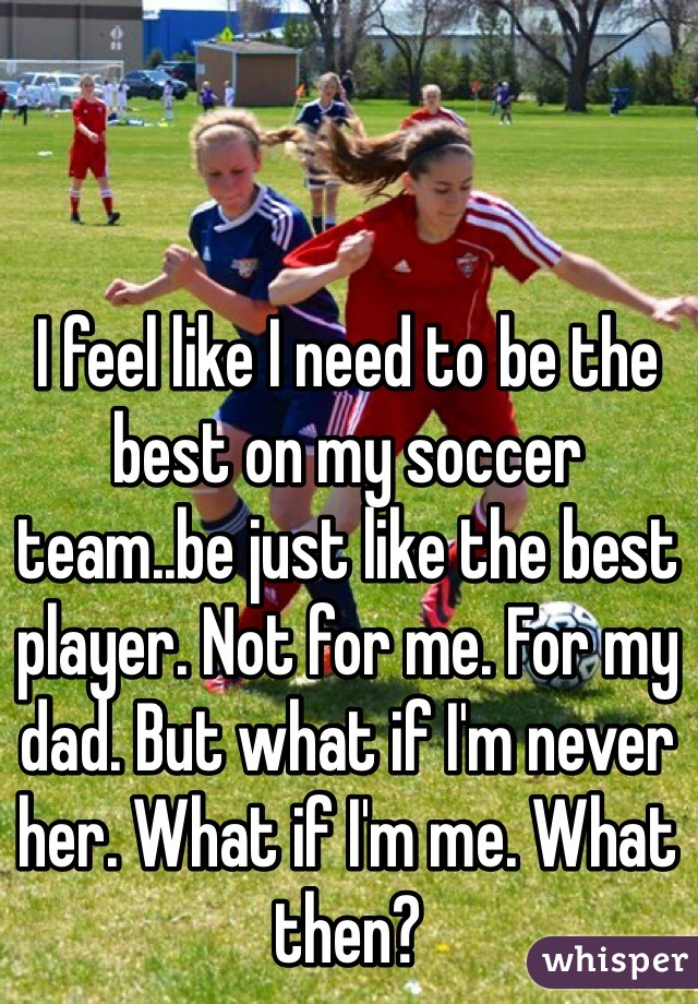 I feel like I need to be the best on my soccer team..be just like the best player. Not for me. For my dad. But what if I'm never her. What if I'm me. What then?