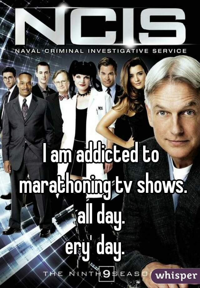 I am addicted to marathoning tv shows. all day. ery' day.