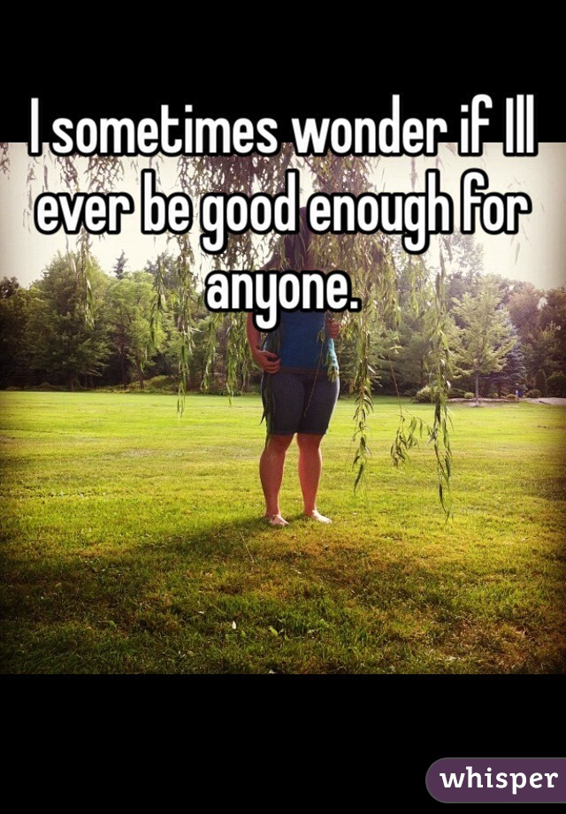 I sometimes wonder if Ill ever be good enough for anyone.
