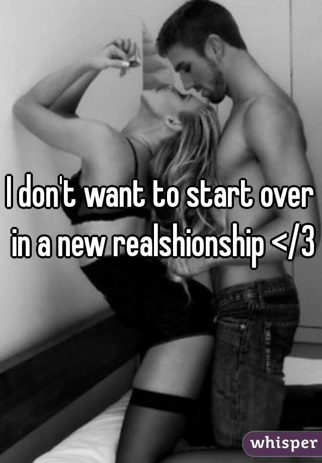 I don't want to start over in a new realshionship </3