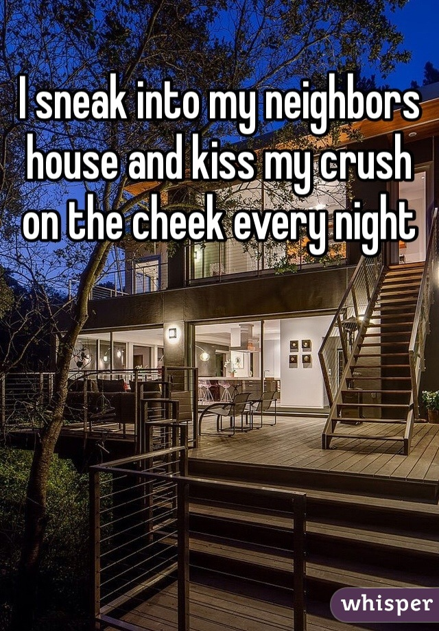 I sneak into my neighbors house and kiss my crush on the cheek every night