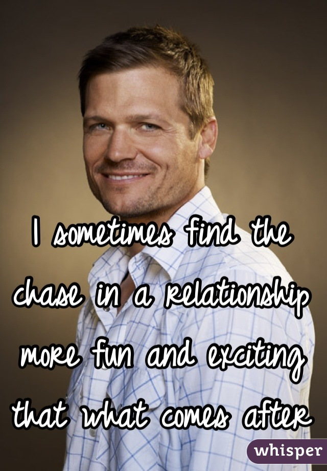 I sometimes find the chase in a relationship more fun and exciting that what comes after