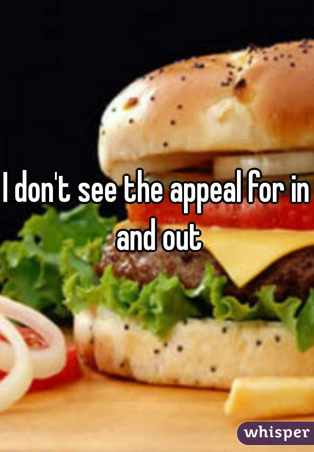 I don't see the appeal for in and out