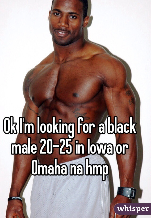 Ok I'm looking for a black male 20-25 in Iowa or Omaha na hmp