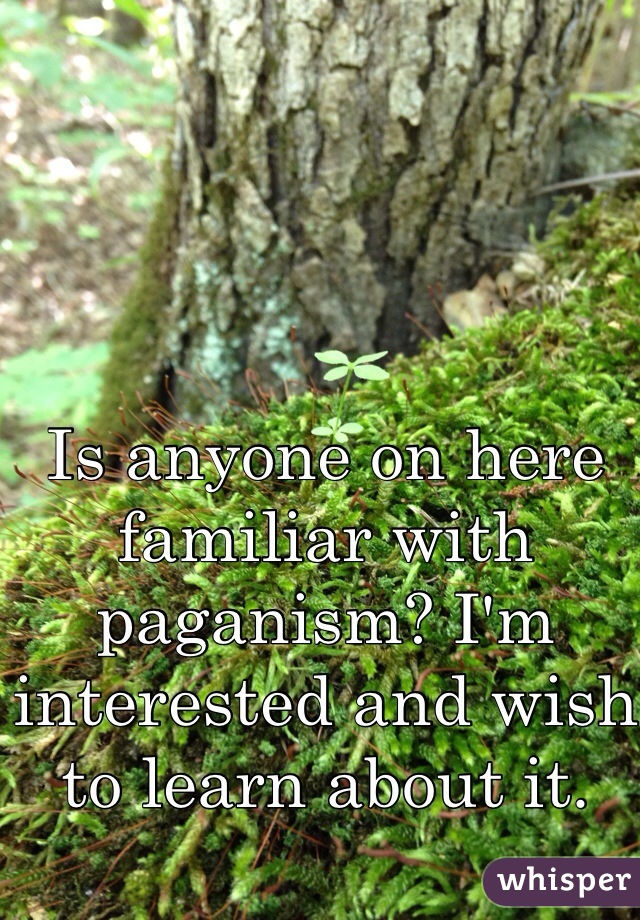 Is anyone on here familiar with paganism? I'm interested and wish to learn about it.